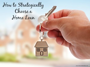 How to Strategically Choose a Home Loan