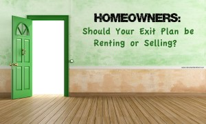 Homeowners: Should Your Exit Plan be Renting or Selling?